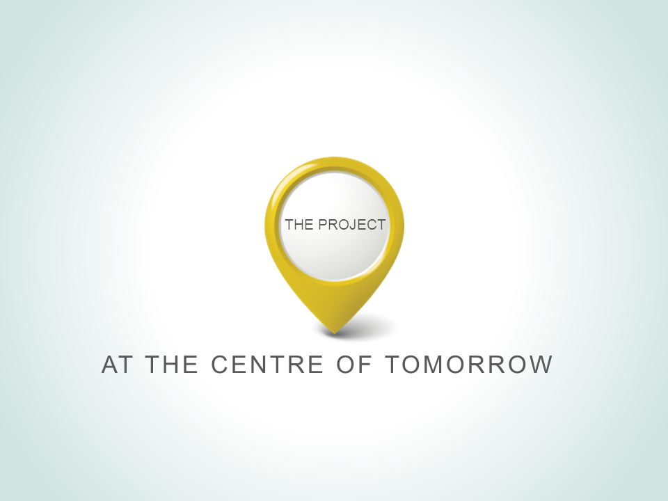 THE PROJECT AT THE CENTRE OF TOMORROW