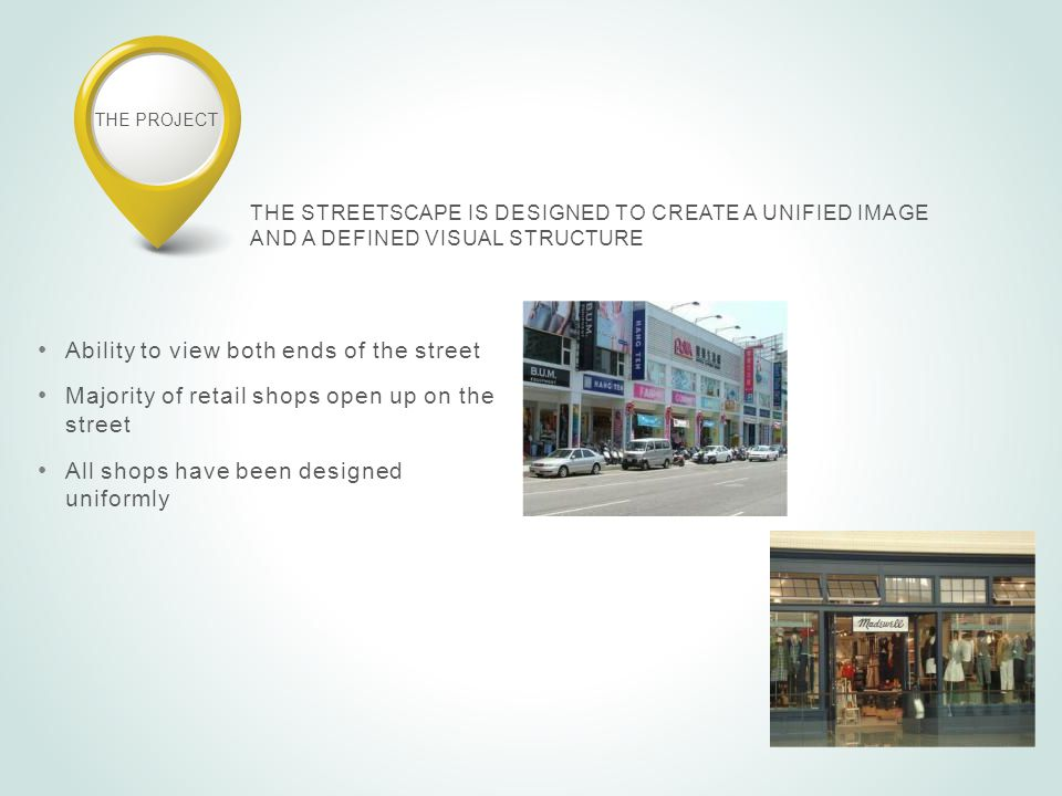THE PROJECT THE STREETSCAPE IS DESIGNED TO CREATE A UNIFIED IMAGE AND A DEFINED VISUAL STRUCTURE Ability to view both ends of the street Majority of retail shops open up on the street All shops have been designed uniformly