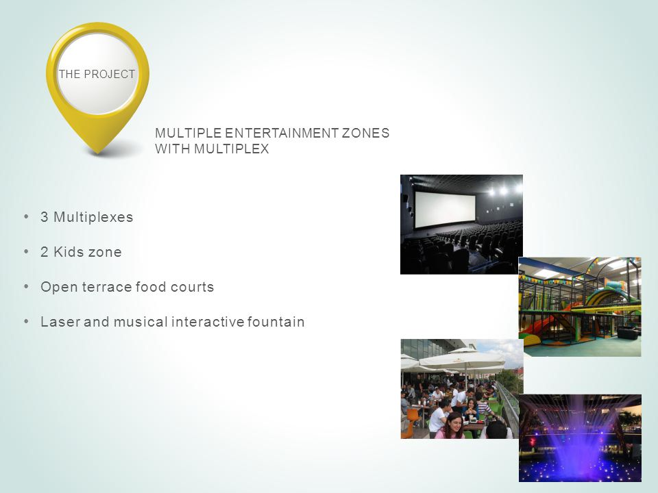 THE PROJECT MULTIPLE ENTERTAINMENT ZONES WITH MULTIPLEX 3 Multiplexes 2 Kids zone Open terrace food courts Laser and musical interactive fountain