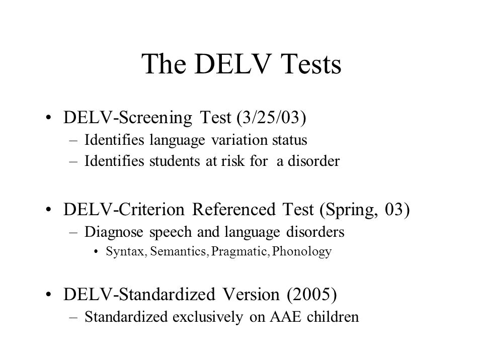 The DELV Tests DELV-Screening Test (3/25/03) –Identifies language variation status –Identifies students at risk for a disorder DELV-Criterion Referenced Test (Spring, 03) –Diagnose speech and language disorders Syntax, Semantics, Pragmatic, Phonology DELV-Standardized Version (2005) –Standardized exclusively on AAE children