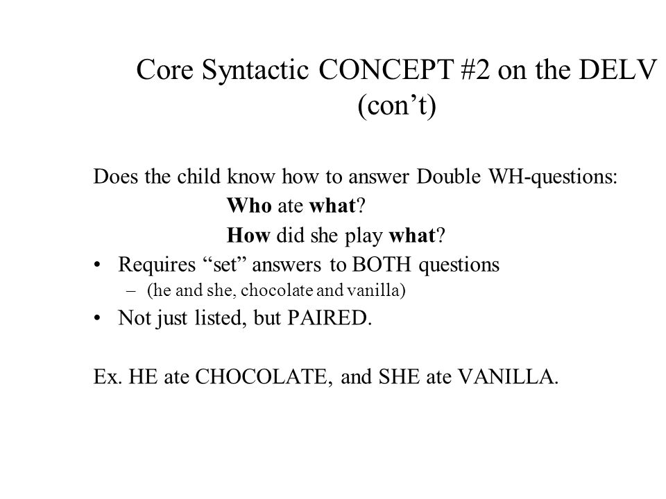 Core Syntactic CONCEPT #2 on the DELV (cont) Does the child know how to answer Double WH-questions: Who ate what.