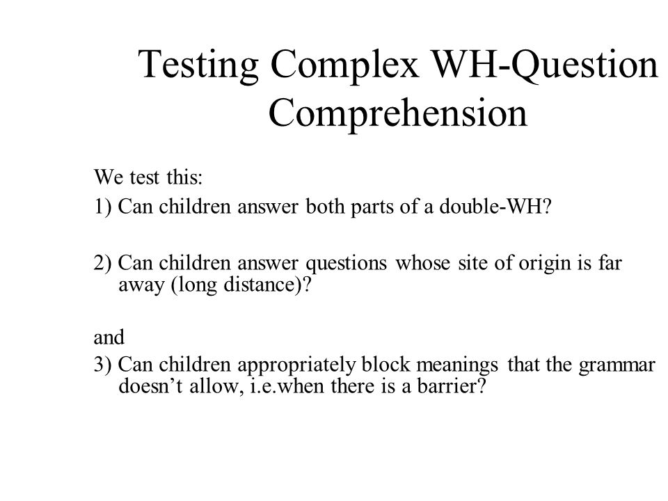Testing Complex WH-Question Comprehension We test this: 1) Can children answer both parts of a double-WH.
