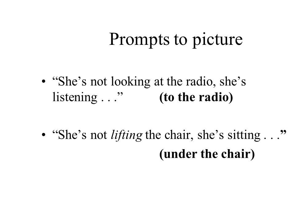Prompts to picture Shes not looking at the radio, shes listening...