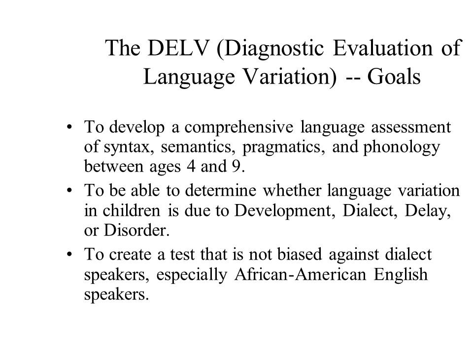 The DELV (Diagnostic Evaluation of Language Variation) -- Goals To develop a comprehensive language assessment of syntax, semantics, pragmatics, and phonology between ages 4 and 9.