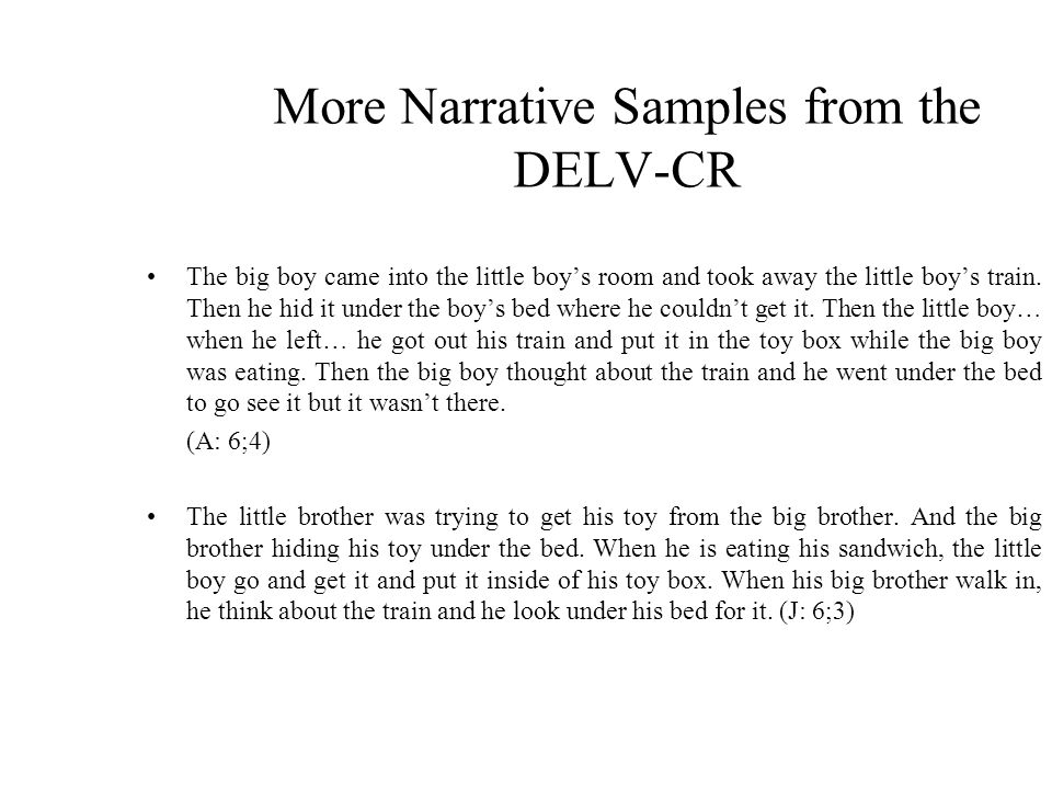 More Narrative Samples from the DELV-CR The big boy came into the little boys room and took away the little boys train.