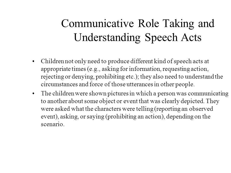 Communicative Role Taking and Understanding Speech Acts Children not only need to produce different kind of speech acts at appropriate times (e.g., asking for information, requesting action, rejecting or denying, prohibiting etc.); they also need to understand the circumstances and force of those utterances in other people.