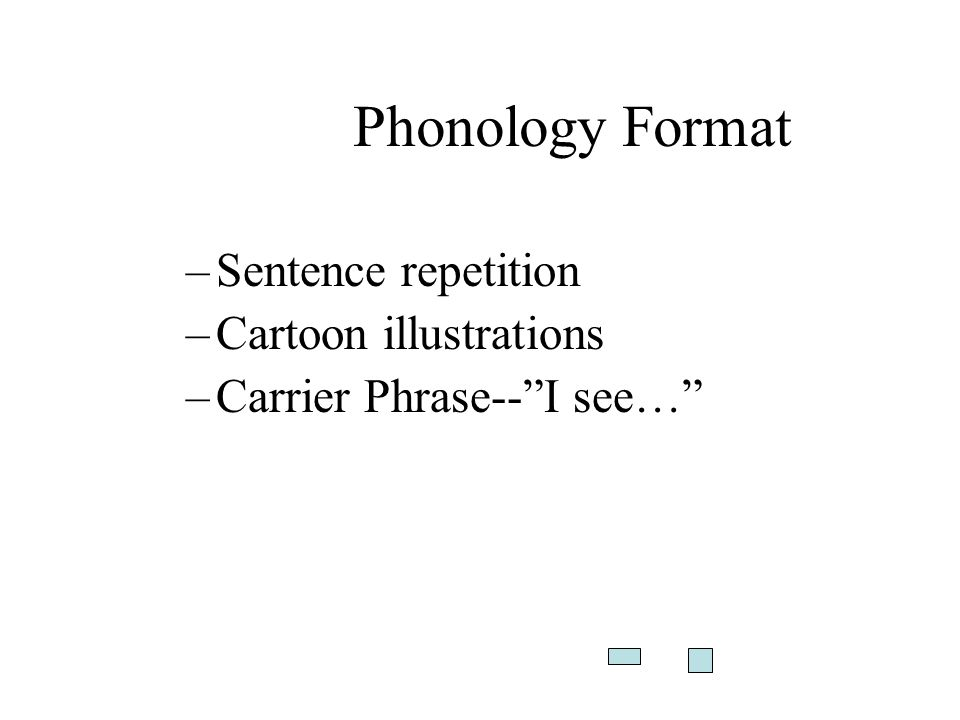 Phonology Format –Sentence repetition –Cartoon illustrations –Carrier Phrase--I see…