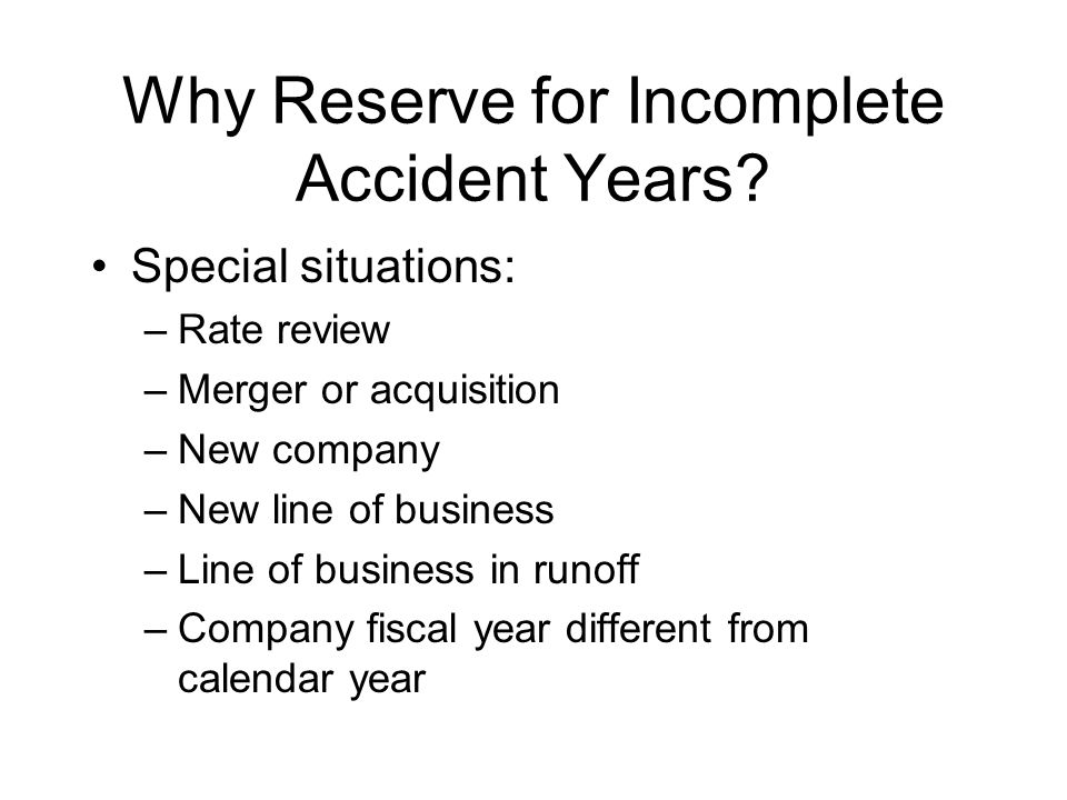General Approach to Incomplete Accident Years Can start with previous year-end review (Scenario I) and make adjustments to accident year methods (Scenarios II, III) Can apply same methods to regrouped data (Scenarios IV, V and VI)