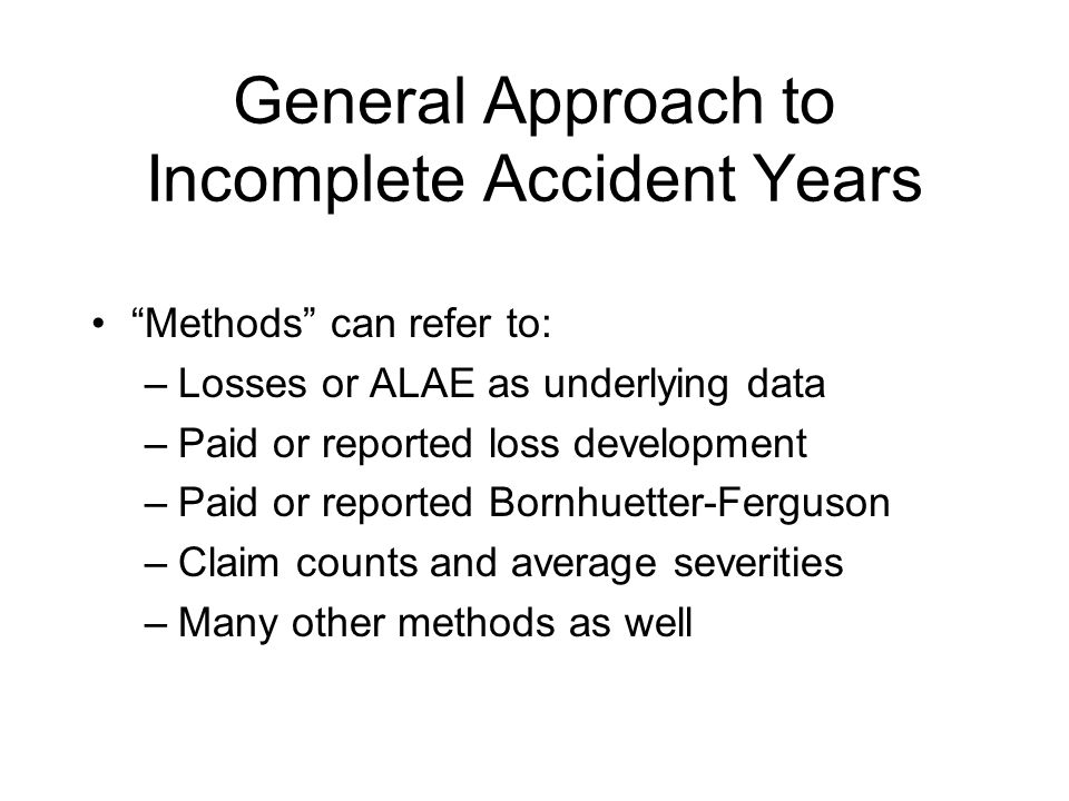 General Approach to Incomplete Accident Years Methods can refer to: –Losses or ALAE as underlying data –Paid or reported loss development –Paid or reported Bornhuetter-Ferguson –Claim counts and average severities –Many other methods as well
