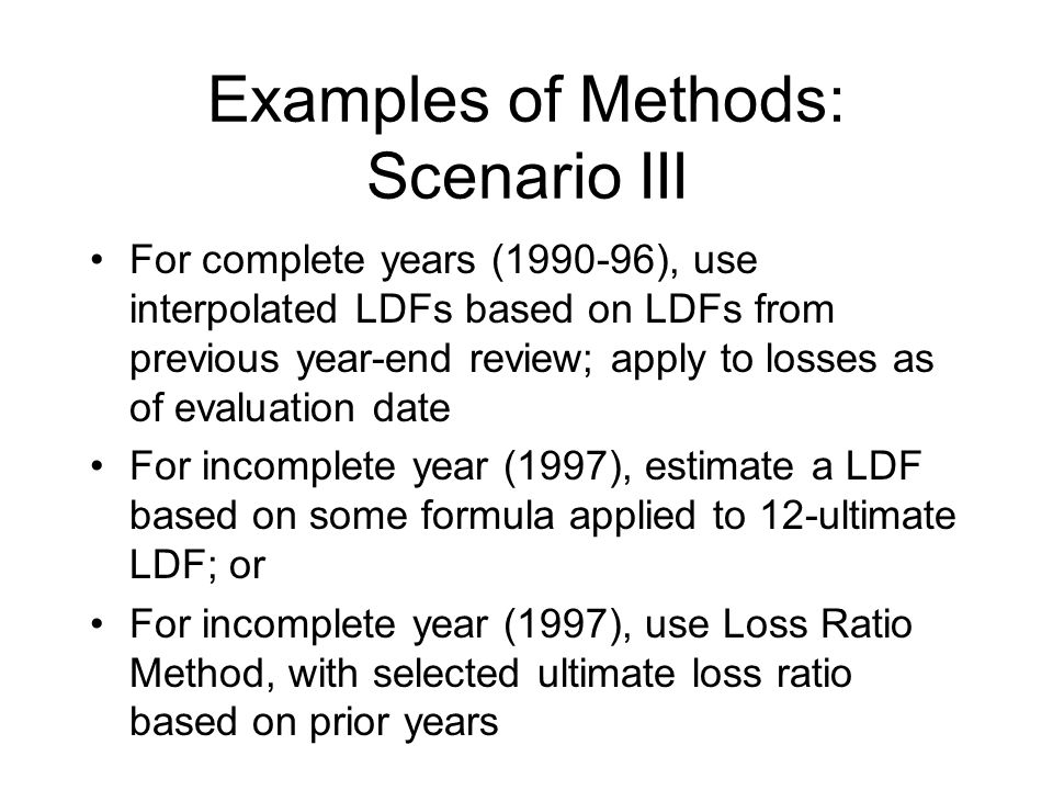 Examples of Methods: Scenario III For complete years (1990-96), use interpolated LDFs based on LDFs from previous year-end review; apply to losses as of evaluation date For incomplete year (1997), estimate a LDF based on some formula applied to 12-ultimate LDF; or For incomplete year (1997), use Loss Ratio Method, with selected ultimate loss ratio based on prior years