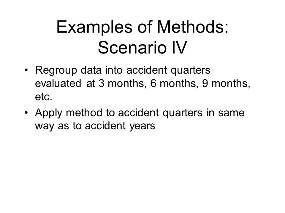 Examples of Methods: Scenario IV Regroup data into accident quarters evaluated at 3 months, 6 months, 9 months, etc.