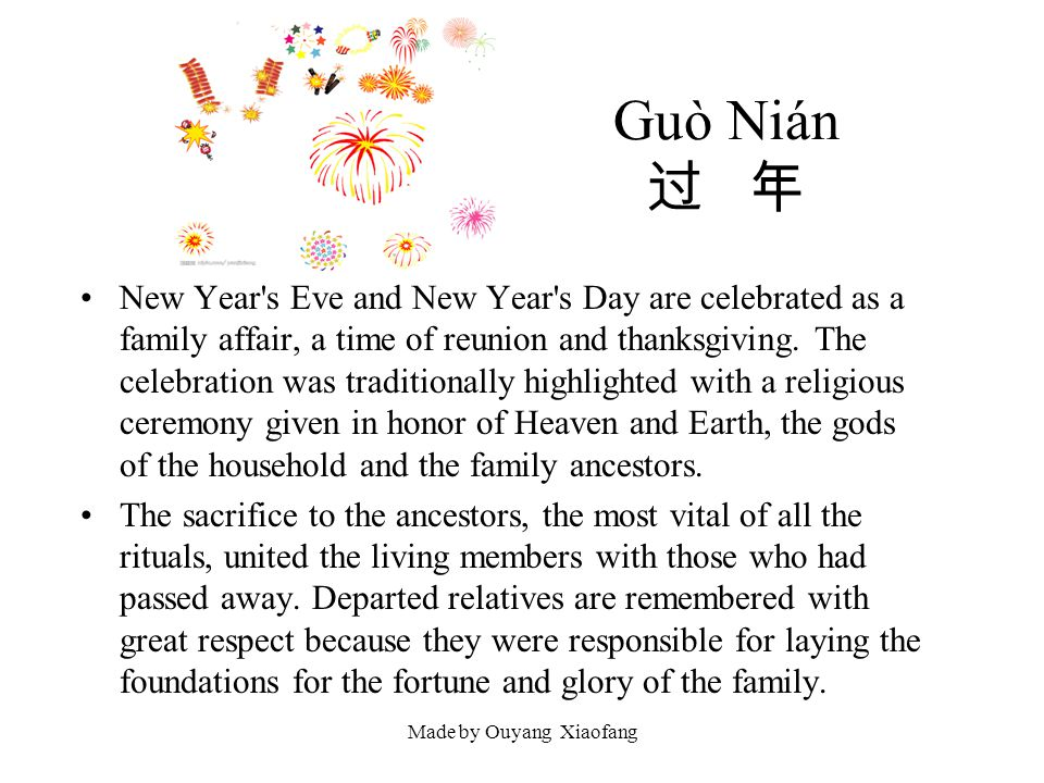 Made by Ouyang Xiaofang Guò Nián New Year's Eve and New Year's Day are celebrated as a family affair, a time of reunion and thanksgiving. The celebrat