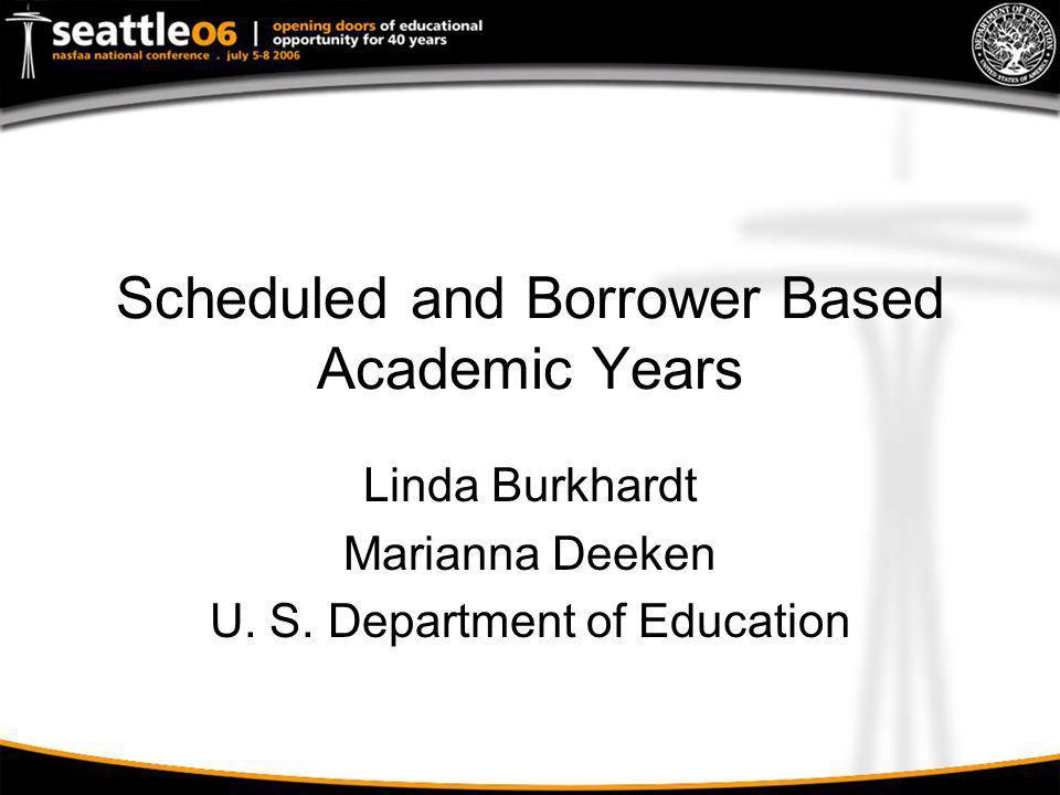 Scheduled and Borrower Based Academic Years Linda Burkhardt Marianna Deeken U. S. Department of Education