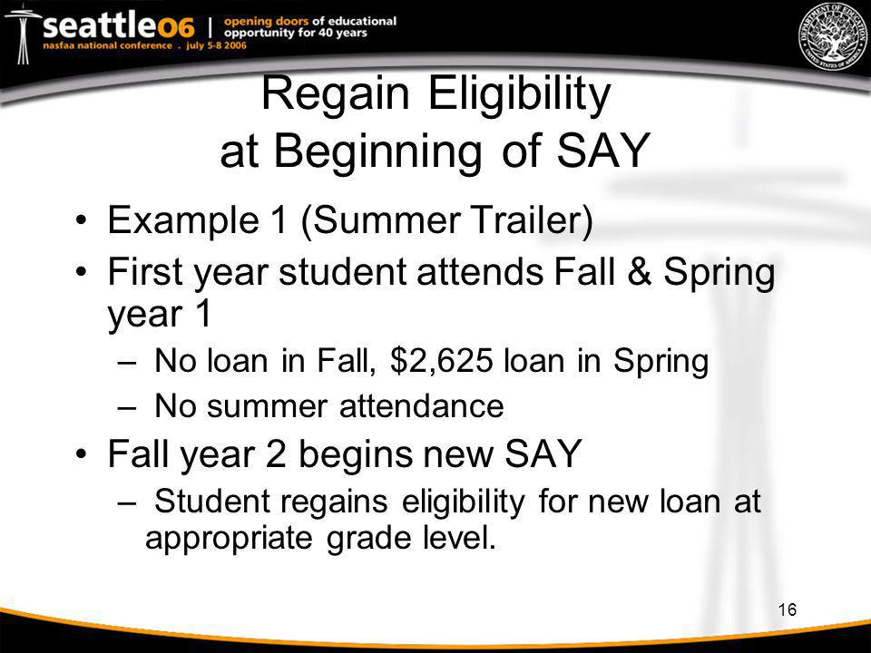 16 Regain Eligibility at Beginning of SAY Example 1 (Summer Trailer) First year student attends Fall & Spring year 1 – No loan in Fall, $2,625 loan in