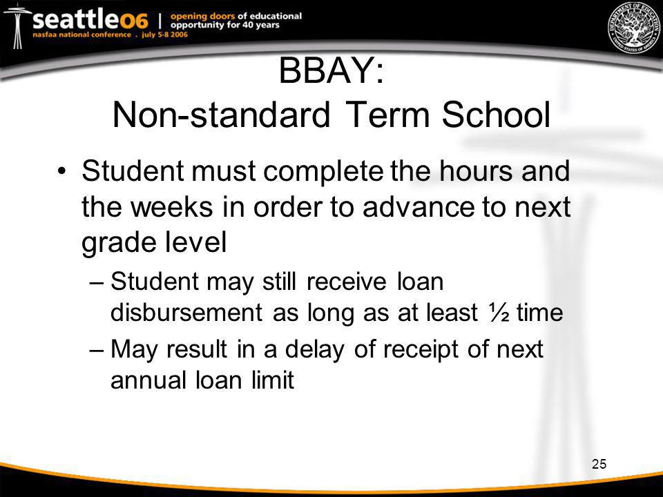 25 BBAY: Non-standard Term School Student must complete the hours and the weeks in order to advance to next grade level –Student may still receive loa