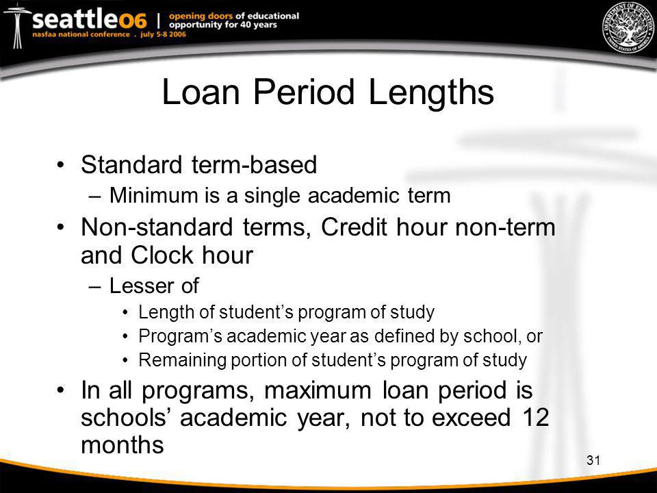 31 Loan Period Lengths Standard term-based –Minimum is a single academic term Non-standard terms, Credit hour non-term and Clock hour –Lesser of Lengt