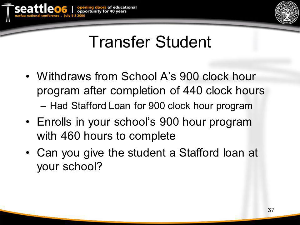 37 Transfer Student Withdraws from School As 900 clock hour program after completion of 440 clock hours –Had Stafford Loan for 900 clock hour program