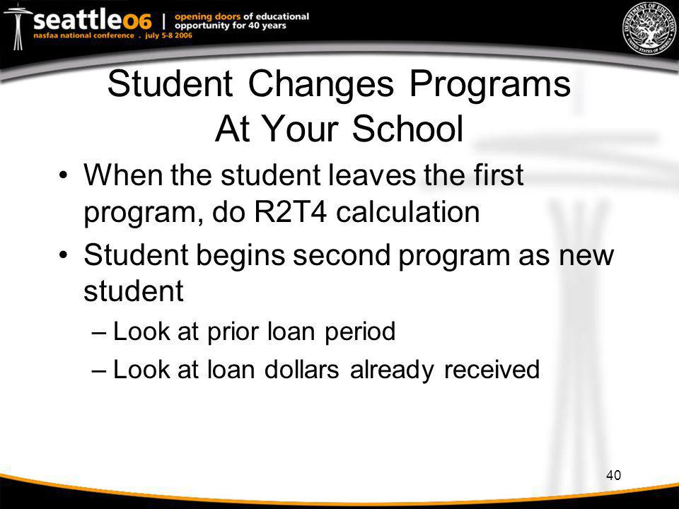 40 Student Changes Programs At Your School When the student leaves the first program, do R2T4 calculation Student begins second program as new student