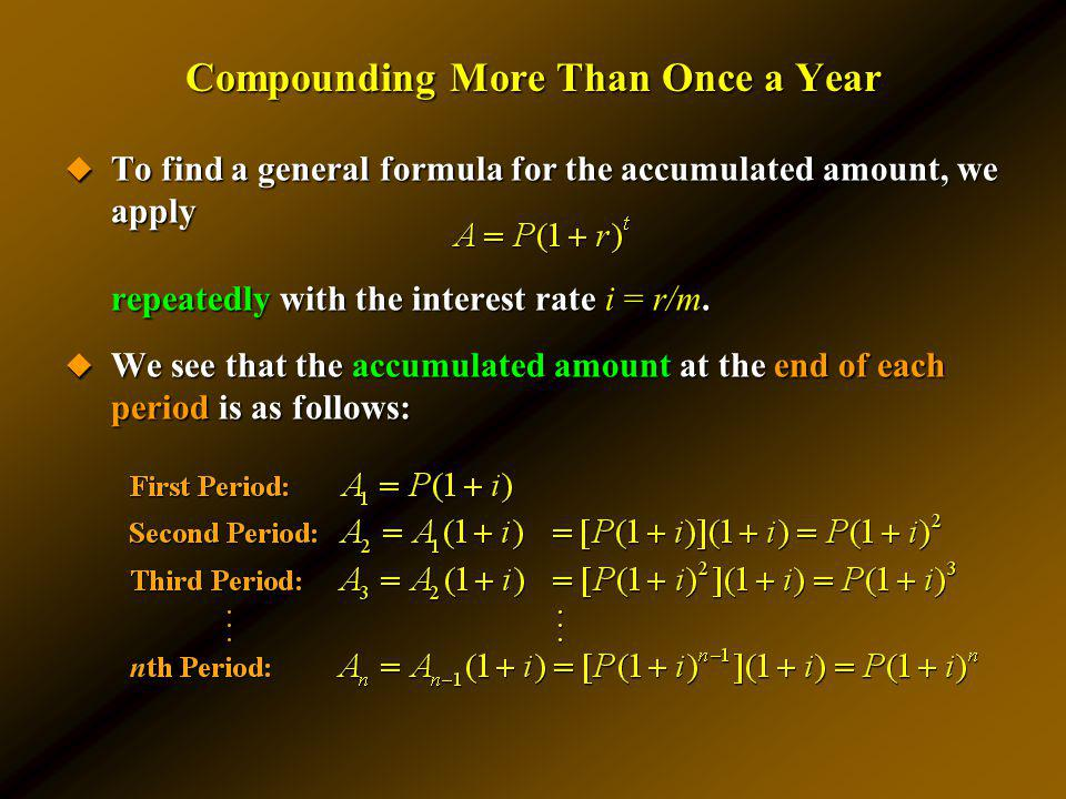 Compounding More Than Once a Year To find a general formula for the accumulated amount, we apply To find a general formula for the accumulated amount,