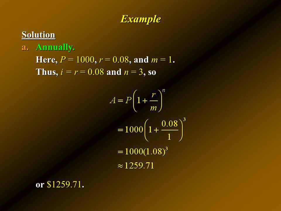 ExampleSolution a.Annually. Here, P = 1000, r = 0.08, and m = 1. Thus, i = r = 0.08 and n = 3, so or $1259.71.
