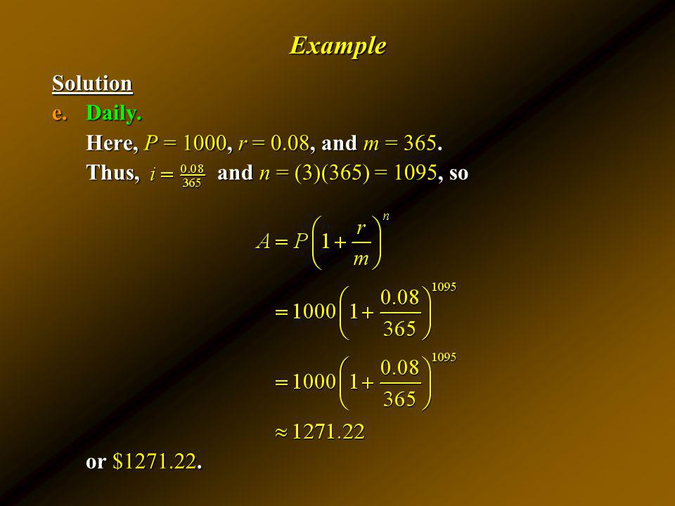 ExampleSolution e.Daily. Here, P = 1000, r = 0.08, and m = 365. Thus, and n = (3)(365) = 1095, so or $1271.22.