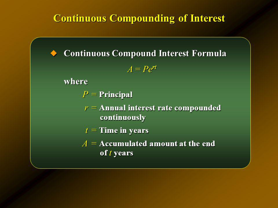 Continuous Compound Interest Formula Continuous Compound Interest Formula A = Pe rt where P= Principal r= Annual interest rate compounded continuously
