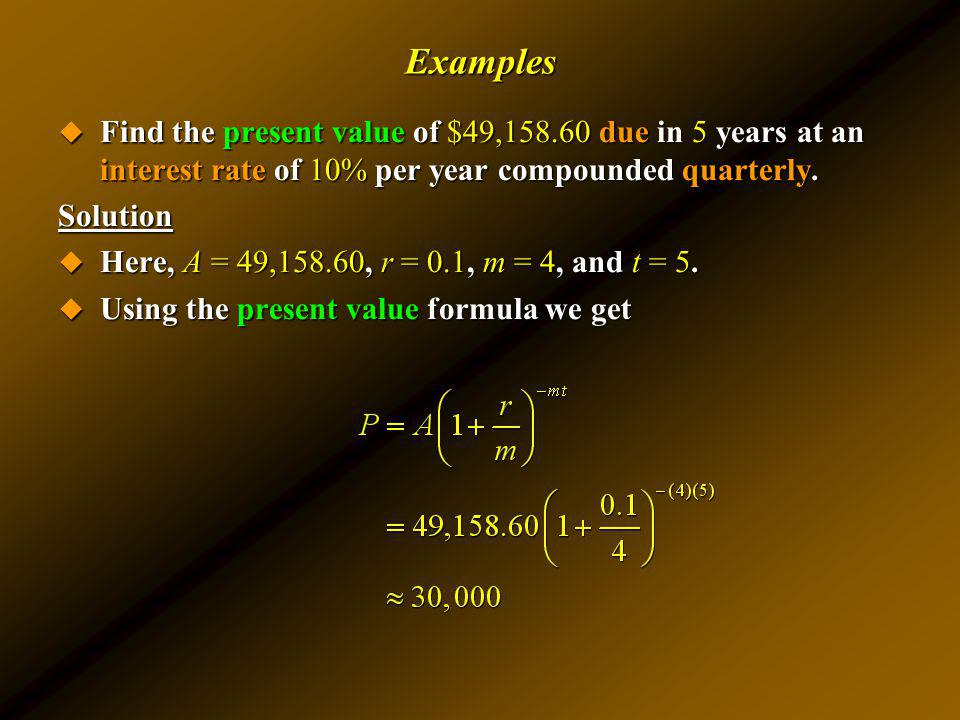 Examples Find the present value of $49,158.60 due in 5 years at an interest rate of 10% per year compounded quarterly. Find the present value of $49,1