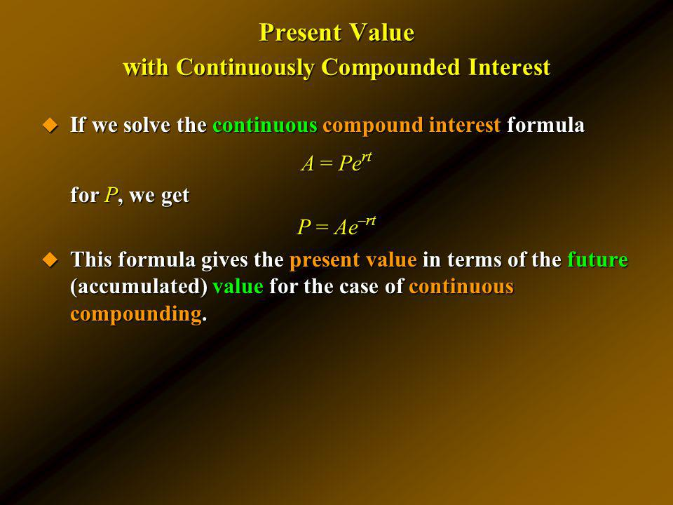 Present Value w ith Continuously Compounded Interest If we solve the continuous compound interest formula If we solve the continuous compound interest