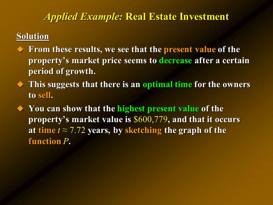 Applied Example: Real Estate Investment Solution From these results, we see that the present value of the propertys market price seems to decrease aft