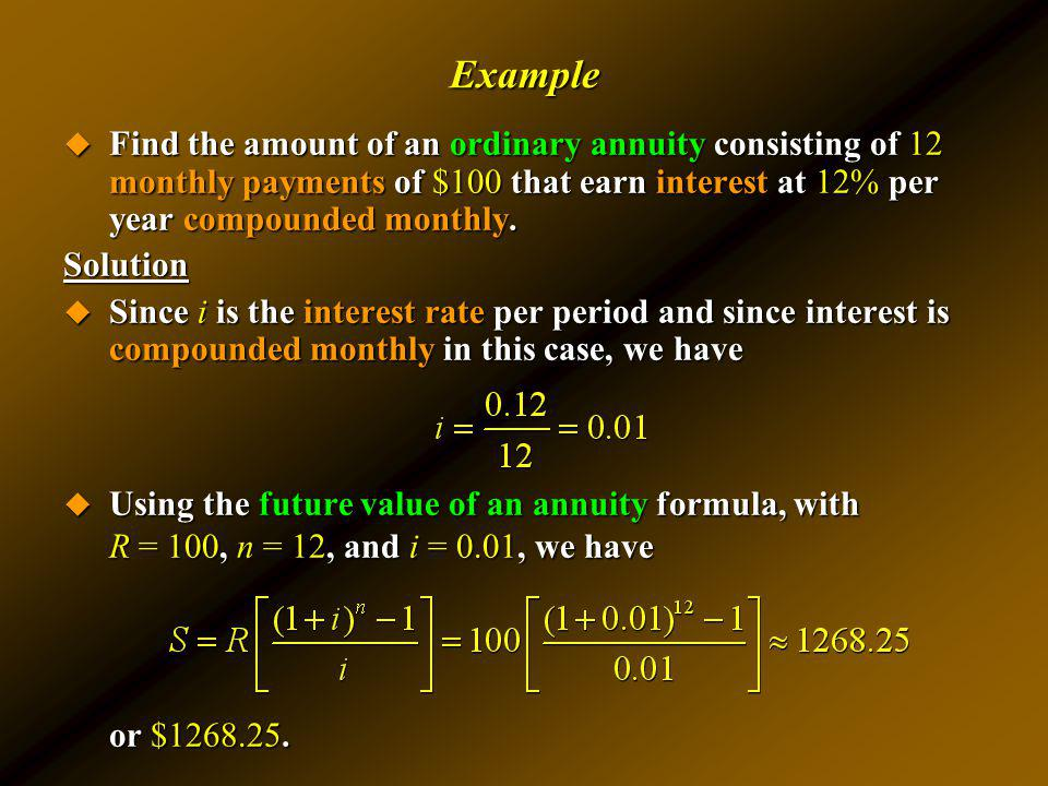 Example Find the amount of an ordinary annuity consisting of 12 monthly payments of $100 that earn interest at 12% per year compounded monthly. Find t