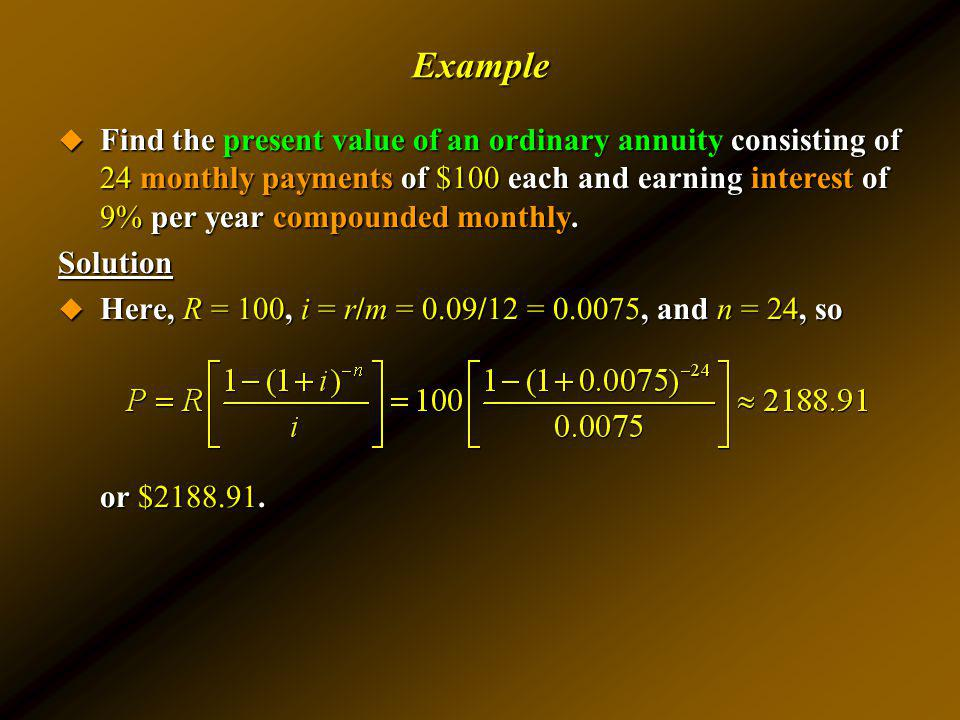Example Find the present value of an ordinary annuity consisting of 24 monthly payments of $100 each and earning interest of 9% per year compounded mo