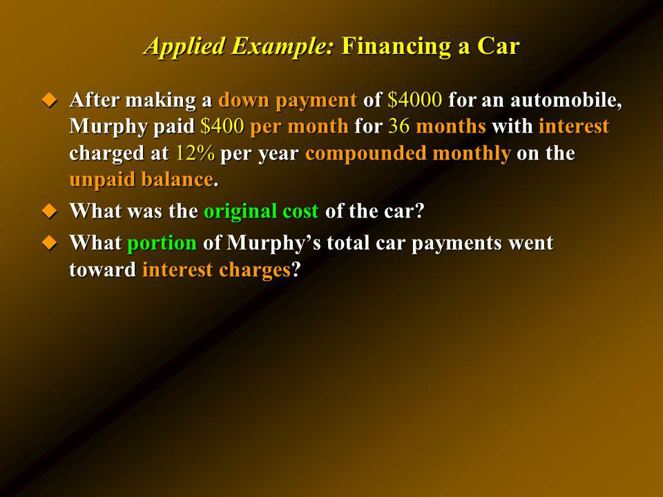 Applied Example: Financing a Car After making a down payment of $4000 for an automobile, Murphy paid $400 per month for 36 months with interest charge