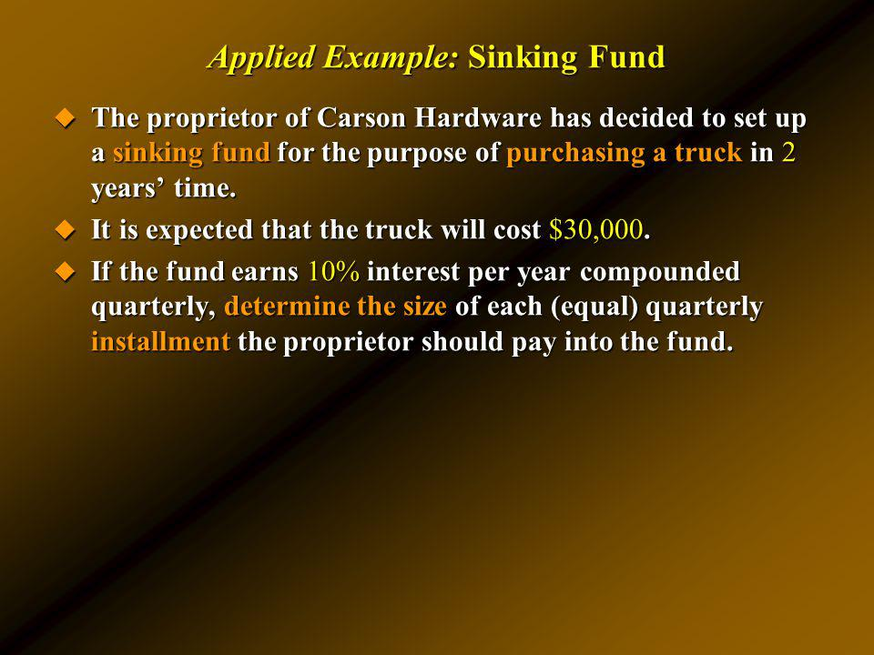 Applied Example: Sinking Fund The proprietor of Carson Hardware has decided to set up a sinking fund for the purpose of purchasing a truck in 2 years