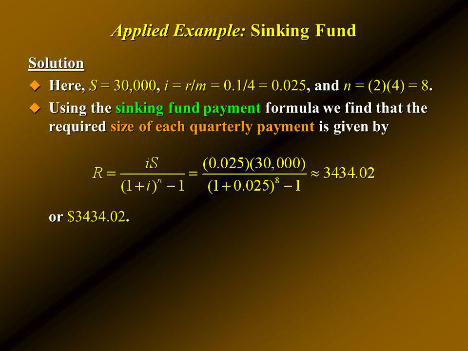 Applied Example: Sinking Fund Solution Here, S = 30,000, i = r/m = 0.1/4 = 0.025, and n = (2)(4) = 8. Here, S = 30,000, i = r/m = 0.1/4 = 0.025, and n