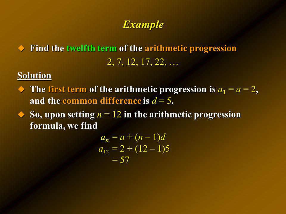 Example Find the twelfth term of the arithmetic progression Find the twelfth term of the arithmetic progression 2, 7, 12, 17, 22, … Solution The first