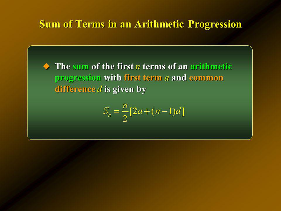 Sum of Terms in an Arithmetic Progression The sum of the first n terms of an arithmetic progression with first term a and common difference d is given
