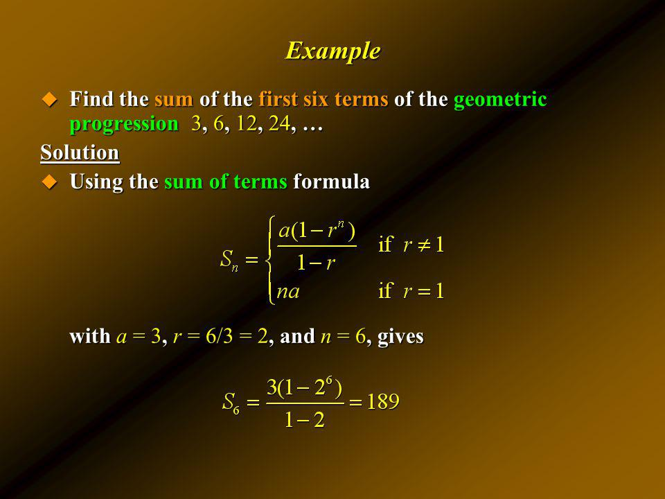 Example Find the sum of the first six terms of the geometric progression 3, 6, 12, 24, … Find the sum of the first six terms of the geometric progress