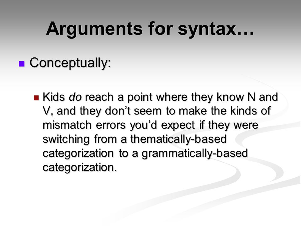 Arguments for syntax… Conceptually: Conceptually: Kids do reach a point where they know N and V, and they dont seem to make the kinds of mismatch erro