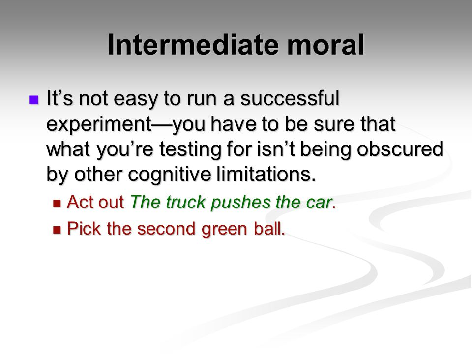 Intermediate moral Its not easy to run a successful experimentyou have to be sure that what youre testing for isnt being obscured by other cognitive l