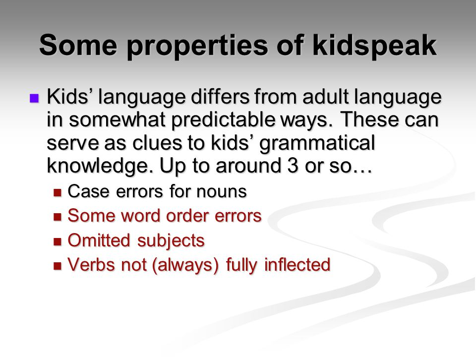 Some properties of kidspeak Kids language differs from adult language in somewhat predictable ways. These can serve as clues to kids grammatical knowl