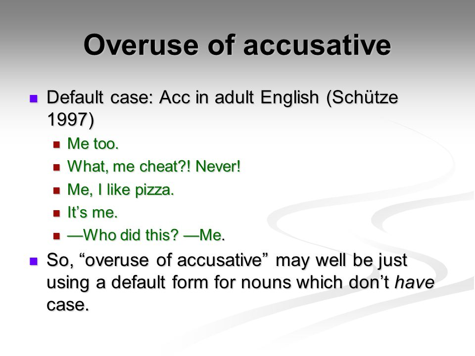 Overuse of accusative Default case: Acc in adult English (Schütze 1997) Default case: Acc in adult English (Schütze 1997) Me too. Me too. What, me che