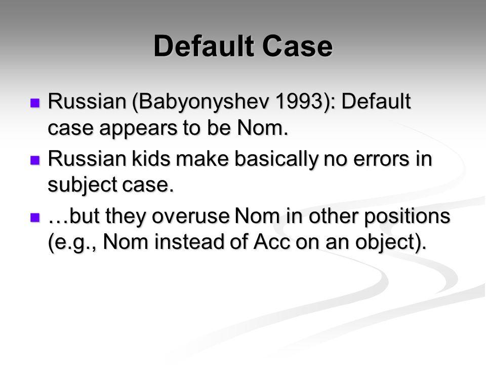 Default Case Russian (Babyonyshev 1993): Default case appears to be Nom. Russian (Babyonyshev 1993): Default case appears to be Nom. Russian kids make