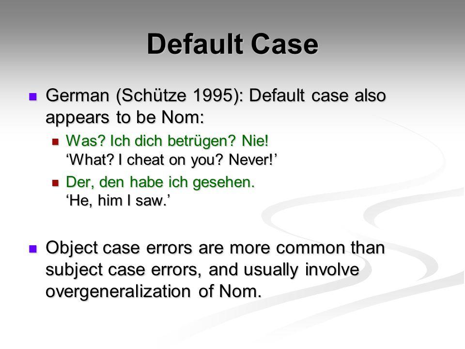Default Case German (Schütze 1995): Default case also appears to be Nom: German (Schütze 1995): Default case also appears to be Nom: Was? Ich dich bet