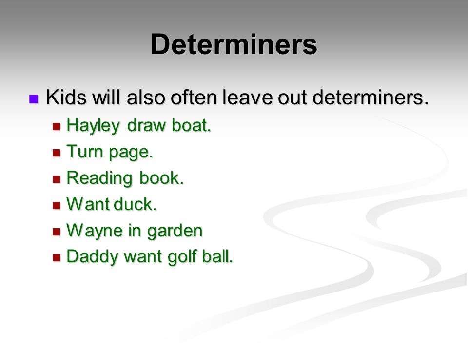 Determiners Kids will also often leave out determiners. Kids will also often leave out determiners. Hayley draw boat. Hayley draw boat. Turn page. Tur