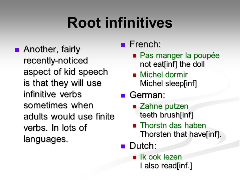 Root infinitives Another, fairly recently-noticed aspect of kid speech is that they will use infinitive verbs sometimes when adults would use finite v