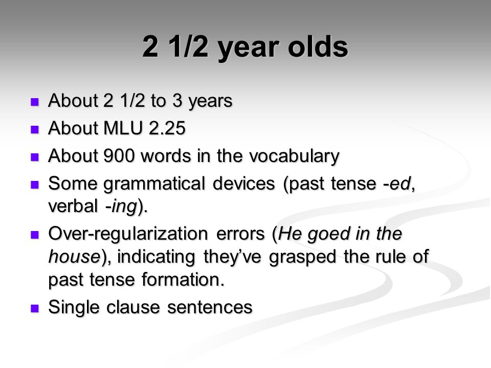 2 1/2 year olds About 2 1/2 to 3 years About 2 1/2 to 3 years About MLU 2.25 About MLU 2.25 About 900 words in the vocabulary About 900 words in the v