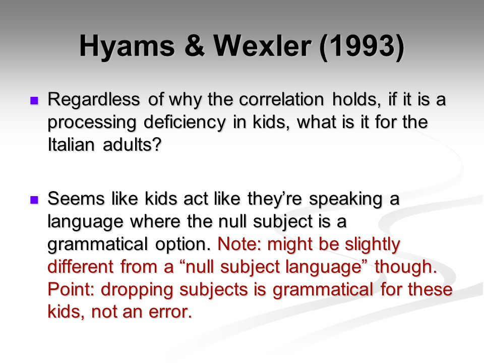 Hyams & Wexler (1993) Regardless of why the correlation holds, if it is a processing deficiency in kids, what is it for the Italian adults? Regardless