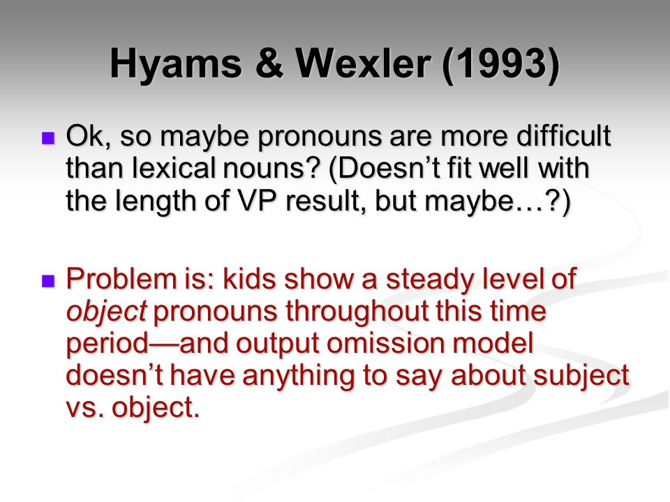 Hyams & Wexler (1993) Ok, so maybe pronouns are more difficult than lexical nouns? (Doesnt fit well with the length of VP result, but maybe…?) Ok, so