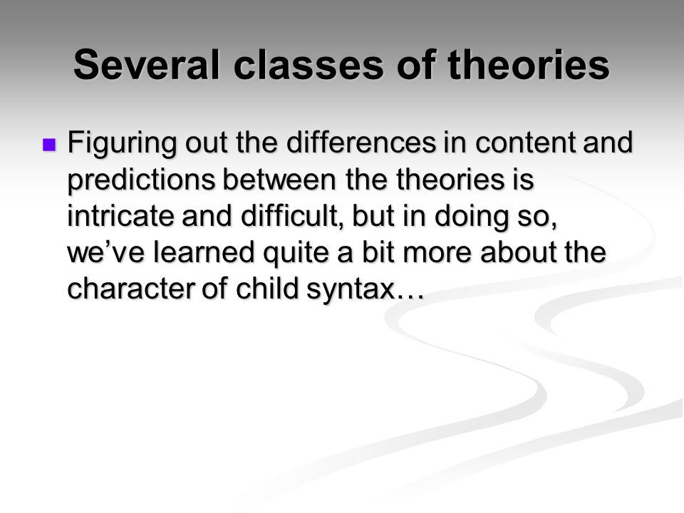 Several classes of theories Figuring out the differences in content and predictions between the theories is intricate and difficult, but in doing so,