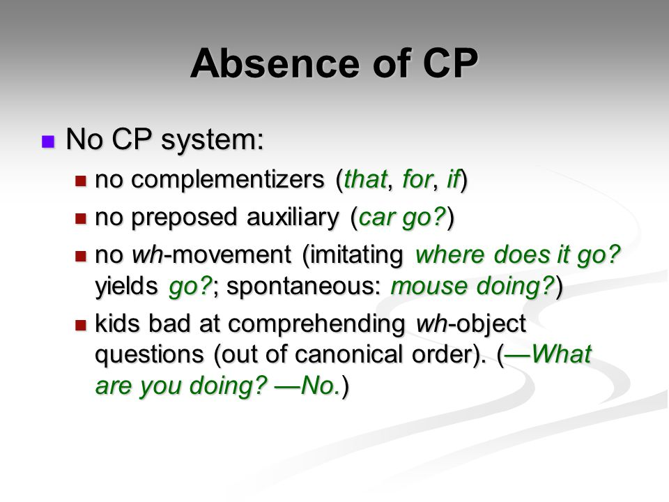 Absence of CP No CP system: No CP system: no complementizers (that, for, if) no complementizers (that, for, if) no preposed auxiliary (car go?) no pre